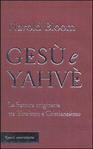 Foto Cover di Gesù e Yahvè. La frattura originaria tra Ebraismo e Cristianesimo, Libro di Harold Bloom, edito da Rizzoli