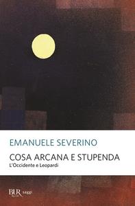 Libro Cosa arcana e stupenda. L'Occidente e Leopardi Emanuele Severino