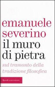 Foto Cover di Il muro di pietra. Sul tramonto della tradizione filosofica, Libro di Emanuele Severino, edito da Rizzoli