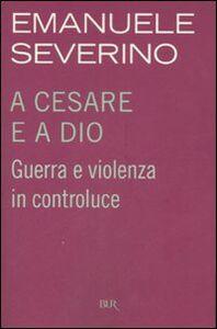 Libro A Cesare e a Dio. Guerra e violenza in controluce Emanuele Severino