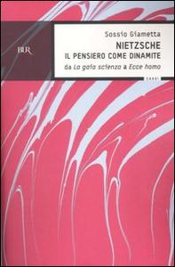 Libro Nietzsche. Il pensiero come la dinamite. Da «La gaia scienza» a «Ecce homo» Sossio Giametta