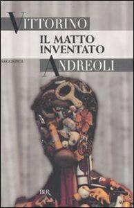 Libro Il matto inventato Vittorino Andreoli