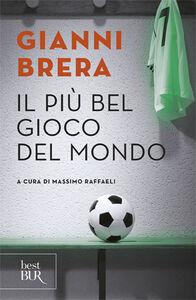 Libro Il più bel gioco del mondo. Scritti di calcio (1949-1982) Gianni Brera