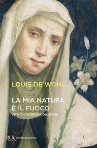 Libro La mia natura è il fuoco. Vita di Caterina da Siena Louis De Wohl