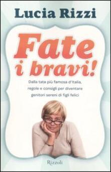 Fate i bravi! Dalla tata più famosa d'Italia, regole e consigli per diventare genitori sereni di figli felici - Lucia Rizzi - copertina