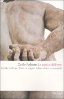 La nascita dell'eroe. Achille, Odisseo, Enea: le origini della cultura occidentale
