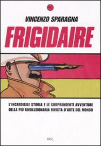 Libro Frigidaire. L'incredibile storia e le sorprendenti avventure della più rivoluzionaria rivista d'arte del mondo Vincenzo Sparagna