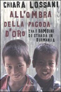 Foto Cover di All'ombra della pagoda d'oro. Tra i bambini di strada in Birmania, Libro di Chiara Lossani, edito da Rizzoli