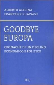 Goodbye Europa. Cronache di un declino economico e politico - Alberto Alesina,Francesco Giavazzi - copertina