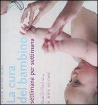 La cura del bambino settimana per settimana. Guida illustrata ai primi sei mesi