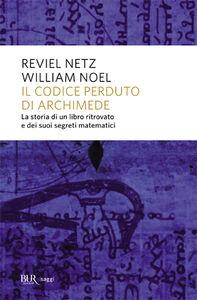 Libro Il codice perduto di Archimede. La storia di un libro ritrovato e dei suoi segreti matematici Reviel Netz , William Noel