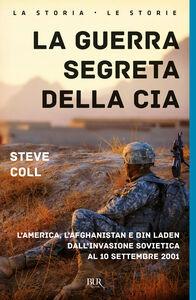 Libro La guerra segreta della CIA. L'America, l'Afghanistan e Bin Laden dall'invasione sovietica al 10 settembre 2001 Steve Coll