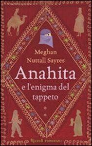 Foto Cover di Anahita e l'enigma del tappeto, Libro di Meghan N. Sayres, edito da Rizzoli