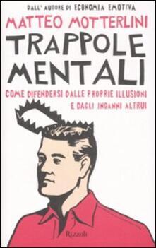 Trappole mentali. Come difendersi dalle proprie illusioni e dagli inganni altrui - Matteo Motterlini - copertina