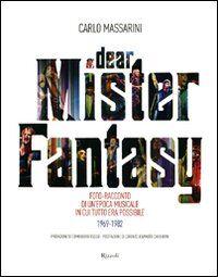 Dear Mister Fantasy. Foto-racconto di un'epoca musicale in cui tutto era possibile. 1969-1982