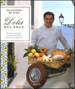 Dolci del sole. Ricette, passione e tradizione della Costiera Amalfitana - Salvatore De Riso - copertina