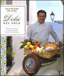 Foto Cover di Dolci del sole. Ricette, passione e tradizione della Costiera Amalfitana, Libro di Salvatore De Riso, edito da Rizzoli