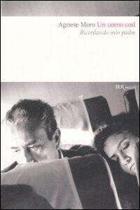 Un uomo così. Ricordando mio padre - Agnese Moro - copertina