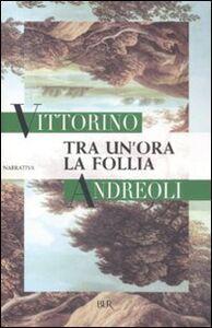 Libro Tra un'ora la follia Vittorino Andreoli