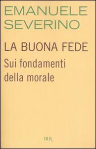 Libro La buona fede. Sui fondamenti della morale Emanuele Severino