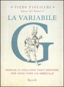 Libro La variabile G. Perché ci vogliono tanti genitori per (non) fare un imbecille Piero Paolicchi