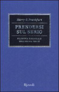 Foto Cover di Prendersi sul serio. Filosofia essenziale dell'amore per se, Libro di Harry G. Frankfurt, edito da Rizzoli