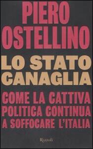 Lo stato canaglia. Come la cattiva politica continua a soffocare l'Italia - Piero Ostellino - copertina