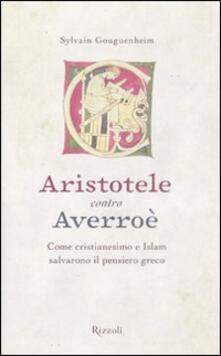 Aristotele contro Averroè. Come cristianesimo e Islam salvarono il pensiero greco - Sylvain Gouguenheim - copertina