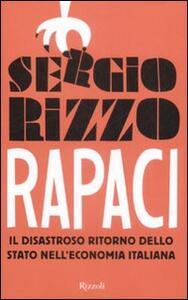 Libro Rapaci. Il disastroso ritorno dello stato nell'economia italiana Sergio Rizzo