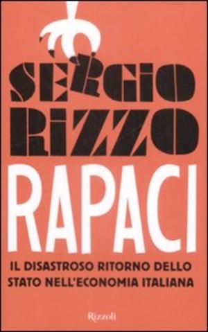 Rapaci. Il disastroso ritorno dello stato nell'economia italiana