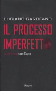 Libro Il processo imperfetto. La verità sul caso Cogne Luciano Garofano