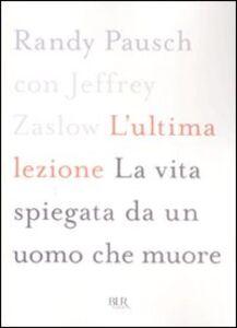Foto Cover di L' ultima lezione. La vita spiegata da un uomo che muore, Libro di Randy Pausch,Jeffrey Zaslow, edito da BUR Biblioteca Univ. Rizzoli