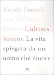 Libro L' ultima lezione. La vita spiegata da un uomo che muore Randy Pausch , Jeffrey Zaslow