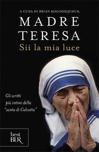 Libro Sii la mia luce Teresa di Calcutta (santa)