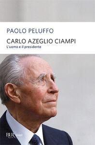 Foto Cover di Carlo Azeglio Ciampi. L'uomo e il presidente, Libro di Paolo Peluffo, edito da BUR Biblioteca Univ. Rizzoli