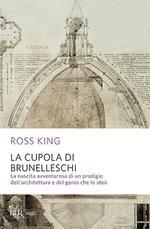 La cupola del Brunelleschi. La nascita avventurosa di un prodigio dell'architettura edel genio che lo ideò