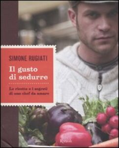 Foto Cover di Il gusto di sedurre. Le ricette e i segreti di uno chef da amare, Libro di Simone Rugiati, edito da Rizzoli