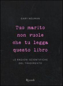 Foto Cover di Tuo marito non vuole che tu legga questo libro. Le ragioni scientifiche del tradimento, Libro di Gary Neuman, edito da Rizzoli