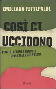 Libro Così ci uccidono. Storie, affari e segreti dell'Italia dei veleni Emiliano Fittipaldi