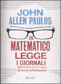 Un matematico legge i giornali. Difendersi con la logica dai trucchi dell'informazione