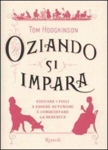 Foto Cover di Oziando si impara. Educare i figli a essere autonomi e conquistare la serenità, Libro di Tom Hodgkinson, edito da Rizzoli