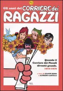 Libro Gli anni del Corriere dei Ragazzi. Quando il Corriere dei Piccoli diventò grande. 1972-1976
