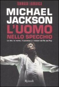 Libro Michael Jackson. L'uomo nello specchio. La vita, la morte, il successo e i misteri del re del pop Tommaso Labranca
