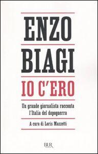Libro Io c'ero. Un grande giornalista racconta l'Italia del dopoguerra Enzo Biagi