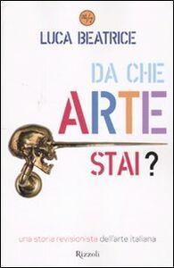 Foto Cover di Da che arte stai? Una storia revisionista dell'arte italiana, Libro di Luca Beatrice, edito da Rizzoli