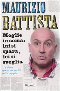 Libro Moglie in coma: lui si spara, lei si sveglia... e altre scottanti verità sulla coppia Maurizio Battista