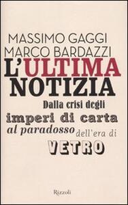 Libro L' ultima notizia. Dalla crisi degli imperi di carta al paradosso dell'era di vetro Marco Bardazzi Massimo Gaggi