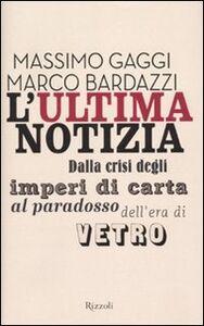 Libro L' ultima notizia. Dalla crisi degli imperi di carta al paradosso dell'era di vetro Marco Bardazzi , Massimo Gaggi