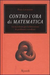 Contro l'ora di matematica. Un manifesto per la liberazione di professori e studenti - Paul Lockhart - copertina