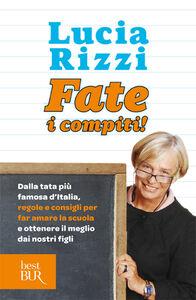 Libro Fate i compiti! Dalla tata più famosa d'Italia, regole e consigli per far amare la scuola e ottenere il meglio dai nostri figli Lucia Rizzi